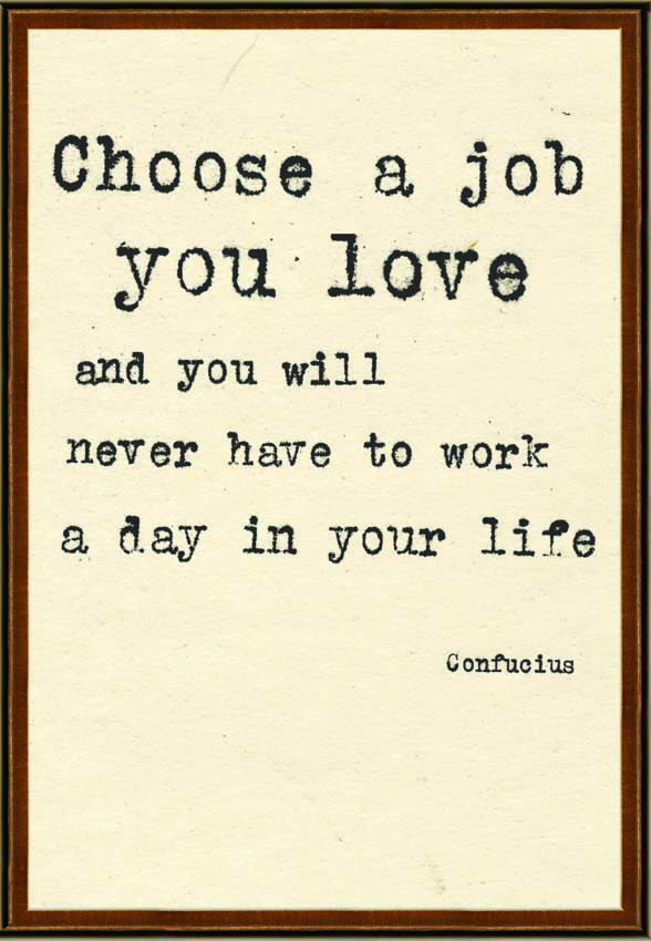 find a job you love quotes Confucius choose a job you love and you will never have to work a day in your life.